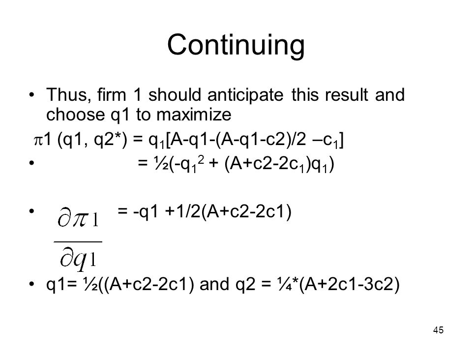 Continuing Thus, firm 1 should anticipate this result and choose q1 to maximize. 1 (q1, q2*) = q1[A-q1-(A-q1-c2)/2 –c1]
